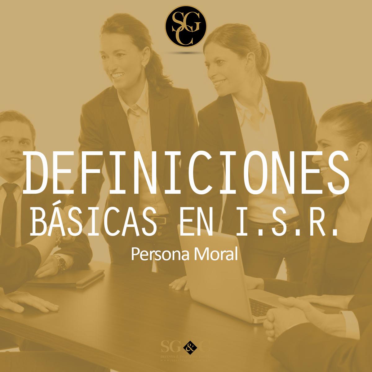 DEFINICIONES BÁSICAS EN I.S.R. (FISCAL) …PERSONA MORAL