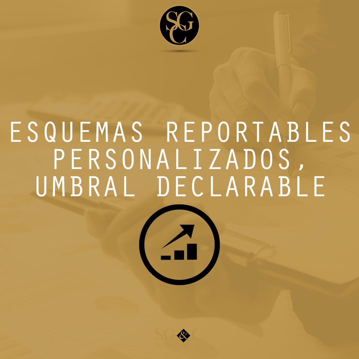 ESQUEMAS REPORTABLES PERSONALIZADOS, UMBRAL DECLARABLE